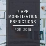 7 App Monetization Predictions for 2018