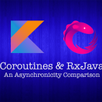 Coroutines and RxJava—An Asynchronicity Comparison (Part 1): Asynchronous Programming