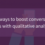 5+ ways to boost conversion rates with qualitative analytics