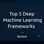 Top 5 Deep Machine Learning Frameworks