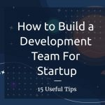 15 Tips on Building a Development Team for Startup